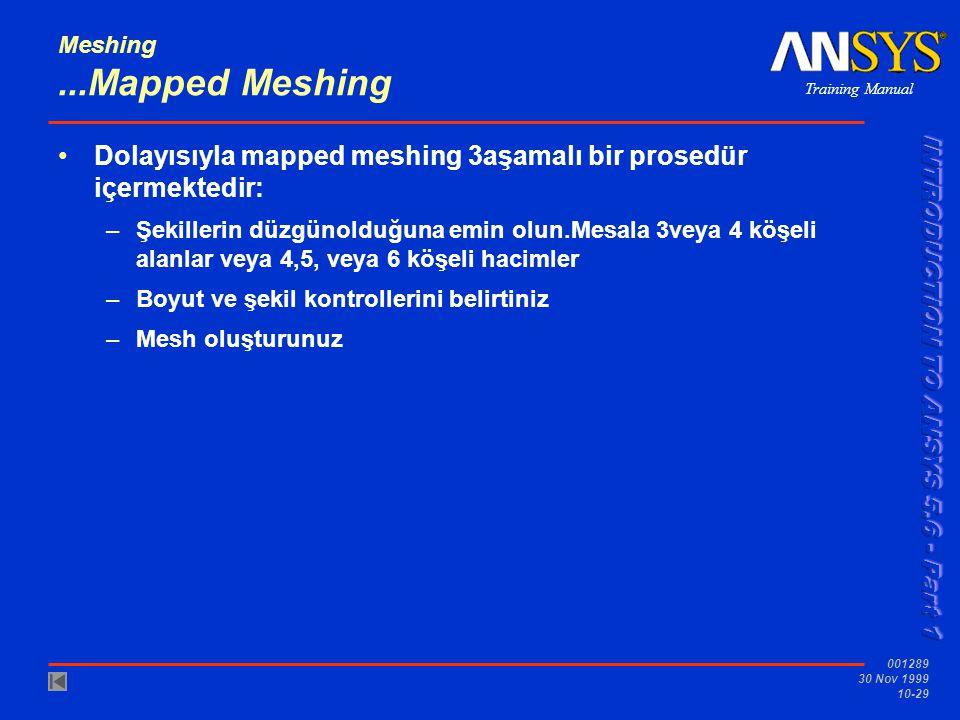 Training Manual 001289 30 Nov 1999 10-29 Meshing...Mapped Meshing Dolayısıyla mapped meshing 3aşamalı bir prosedür içermektedir: –Şekillerin düzgünolduğuna emin olun.Mesala 3veya 4 köşeli alanlar veya 4,5, veya 6 köşeli hacimler –Boyut ve şekil kontrollerini belirtiniz –Mesh oluşturunuz