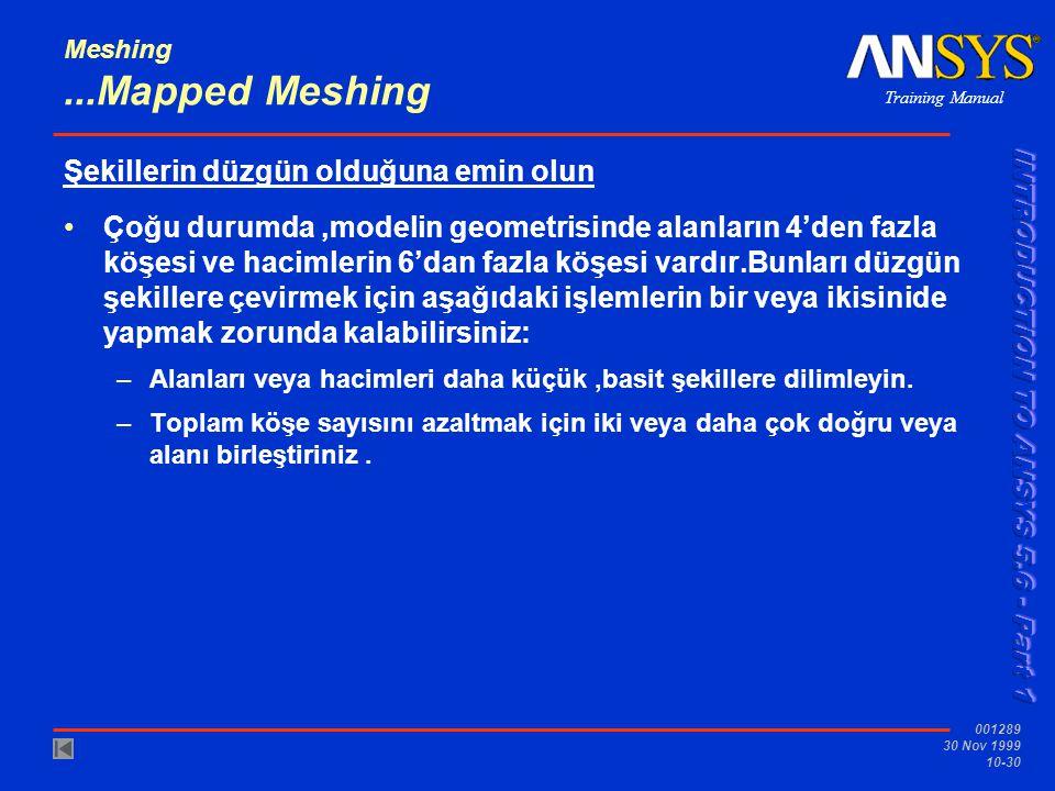 Training Manual 001289 30 Nov 1999 10-30 Meshing...Mapped Meshing Şekillerin düzgün olduğuna emin olun Çoğu durumda,modelin geometrisinde alanların 4'den fazla köşesi ve hacimlerin 6'dan fazla köşesi vardır.Bunları düzgün şekillere çevirmek için aşağıdaki işlemlerin bir veya ikisinide yapmak zorunda kalabilirsiniz: –Alanları veya hacimleri daha küçük,basit şekillere dilimleyin.