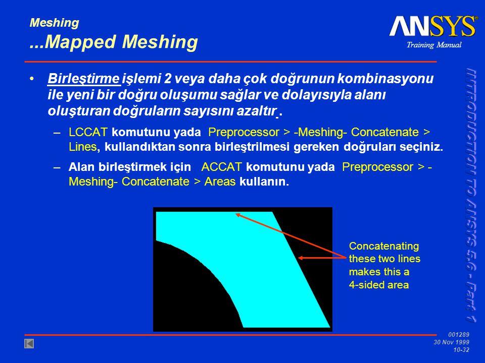 Training Manual 001289 30 Nov 1999 10-32 Meshing...Mapped Meshing Birleştirme işlemi 2 veya daha çok doğrunun kombinasyonu ile yeni bir doğru oluşumu sağlar ve dolayısıyla alanı oluşturan doğruların sayısını azaltır.