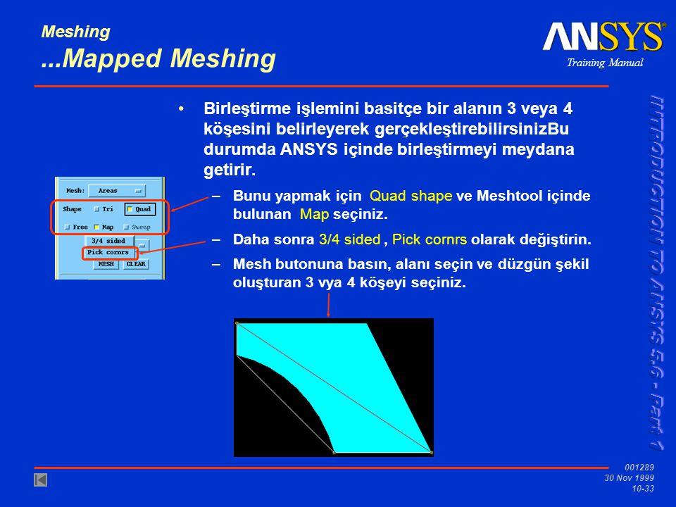 Training Manual 001289 30 Nov 1999 10-33 Meshing...Mapped Meshing Birleştirme işlemini basitçe bir alanın 3 veya 4 köşesini belirleyerek gerçekleştirebilirsinizBu durumda ANSYS içinde birleştirmeyi meydana getirir.