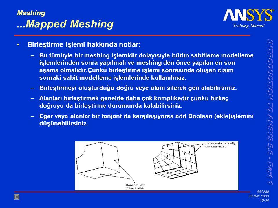 Training Manual 001289 30 Nov 1999 10-34 Meshing...Mapped Meshing Birleştirme işlemi hakkında notlar: –Bu tümüyle bir meshing işlemidir dolayısıyla bütün sabitleme modelleme işlemlerinden sonra yapılmalı ve meshing den önce yapılan en son aşama olmalıdır.Çünkü birleştirme işlemi sonrasında oluşan cisim sonraki sabit modelleme işlemlerinde kullanılmaz.