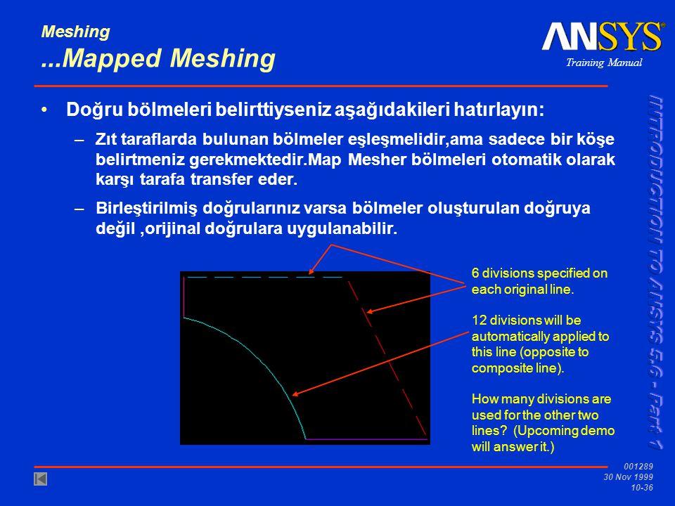 Training Manual 001289 30 Nov 1999 10-36 Meshing...Mapped Meshing Doğru bölmeleri belirttiyseniz aşağıdakileri hatırlayın: –Zıt taraflarda bulunan bölmeler eşleşmelidir,ama sadece bir köşe belirtmeniz gerekmektedir.Map Mesher bölmeleri otomatik olarak karşı tarafa transfer eder.