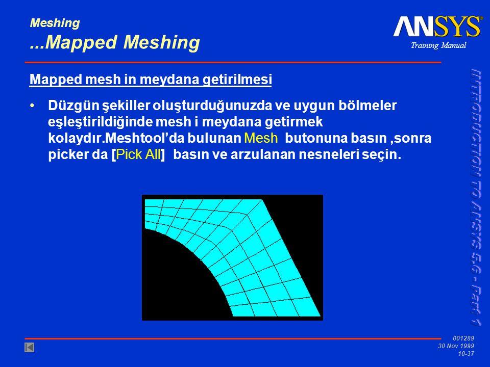 Training Manual 001289 30 Nov 1999 10-37 Meshing...Mapped Meshing Mapped mesh in meydana getirilmesi Düzgün şekiller oluşturduğunuzda ve uygun bölmeler eşleştirildiğinde mesh i meydana getirmek kolaydır.Meshtool'da bulunan Mesh butonuna basın,sonra picker da [Pick All] basın ve arzulanan nesneleri seçin.
