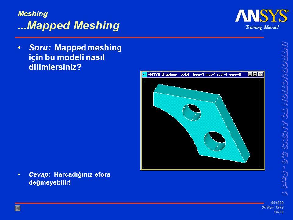 Training Manual 001289 30 Nov 1999 10-38 Meshing...Mapped Meshing Soru: Mapped meshing için bu modeli nasıl dilimlersiniz? Cevap: Harcadığınız efora d
