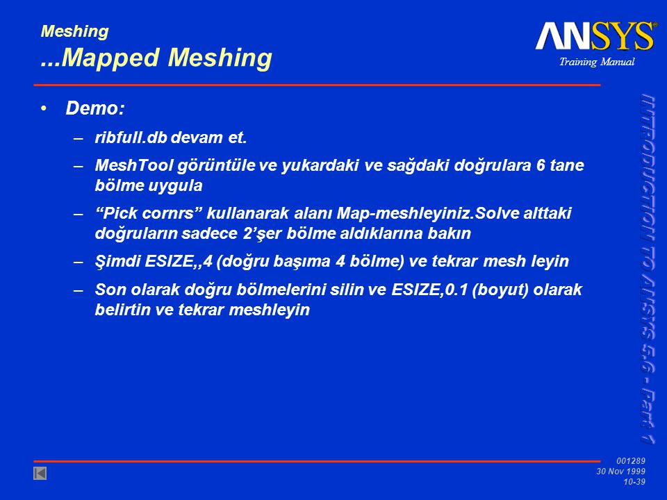 Training Manual 001289 30 Nov 1999 10-39 Meshing...Mapped Meshing Demo: –ribfull.db devam et.