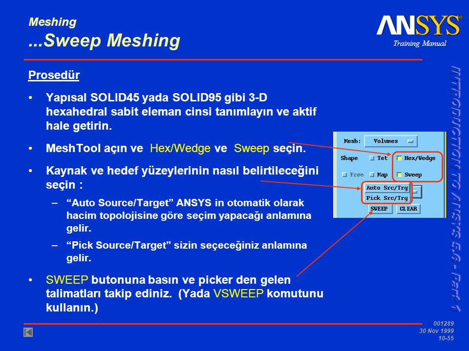 Training Manual 001289 30 Nov 1999 10-55 Meshing...Sweep Meshing Prosedür Yapısal SOLID45 yada SOLID95 gibi 3-D hexahedral sabit eleman cinsi tanımlayın ve aktif hale getirin.