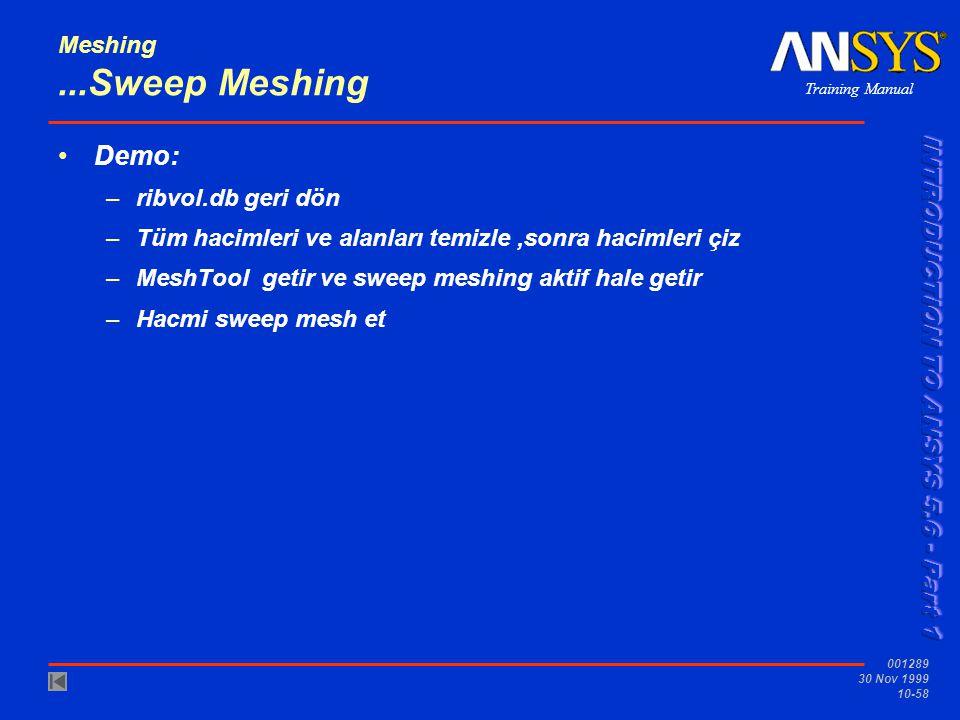 Training Manual 001289 30 Nov 1999 10-58 Meshing...Sweep Meshing Demo: –ribvol.db geri dön –Tüm hacimleri ve alanları temizle,sonra hacimleri çiz –MeshTool getir ve sweep meshing aktif hale getir –Hacmi sweep mesh et