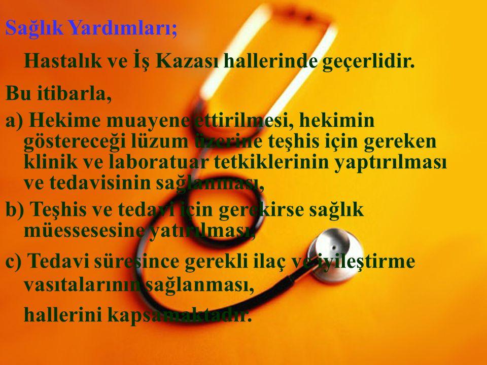 7 Sağlık Yardımları; Hastalık ve İş Kazası hallerinde geçerlidir. Bu itibarla, a) Hekime muayene ettirilmesi, hekimin göstereceği lüzum üzerine teşhis
