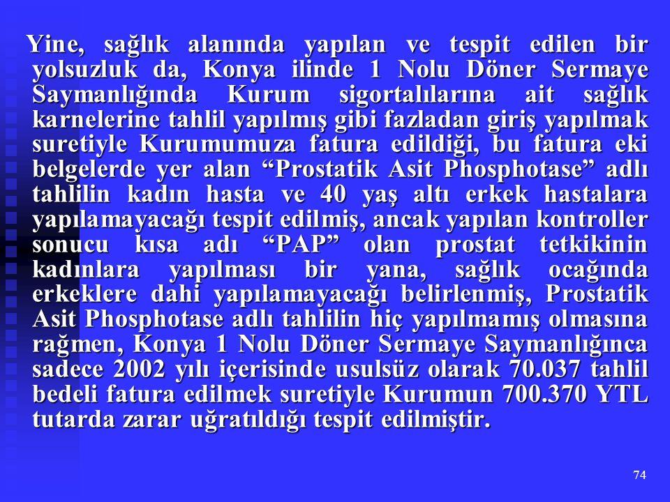 74 Yine, sağlık alanında yapılan ve tespit edilen bir yolsuzluk da, Konya ilinde 1 Nolu Döner Sermaye Saymanlığında Kurum sigortalılarına ait sağlık k