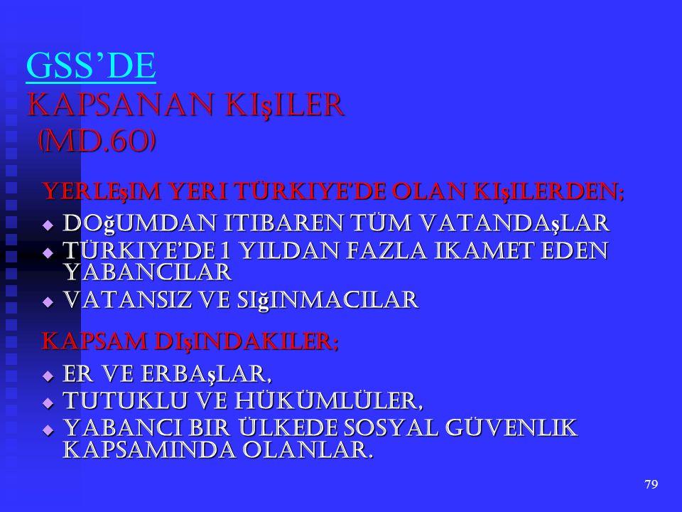 79 Kapsanan Ki ş iler (Md.60) GSS'DE Kapsanan Ki ş iler (Md.60) Yerle ş im Yeri Türkiye'de Olan Ki ş ilerden;  Do ğ umdan itibaren tüm vatanda ş lar