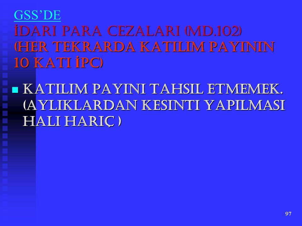 97 İ dari Para Cezaları (Md.102) (Her Tekrarda Katılım Payının 10 Katı İ PC) GSS'DE İ dari Para Cezaları (Md.102) (Her Tekrarda Katılım Payının 10 Kat