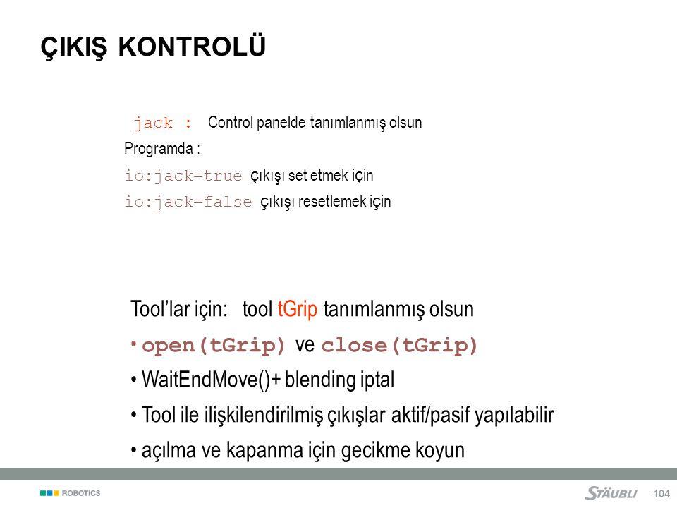 104 ÇIKIŞ KONTROLÜ jack : Control panelde tanımlanmış olsun Programda : io:jack=true ç ıkışı set etmek i ç in io:jack=false ç ıkışı resetlemek i ç in Tool'lar için: tool tGrip tanımlanmış olsun open(tGrip) ve close(tGrip) WaitEndMove()+ blending iptal Tool ile ilişkilendirilmiş çıkışlar aktif/pasif yapılabilir açılma ve kapanma için gecikme koyun