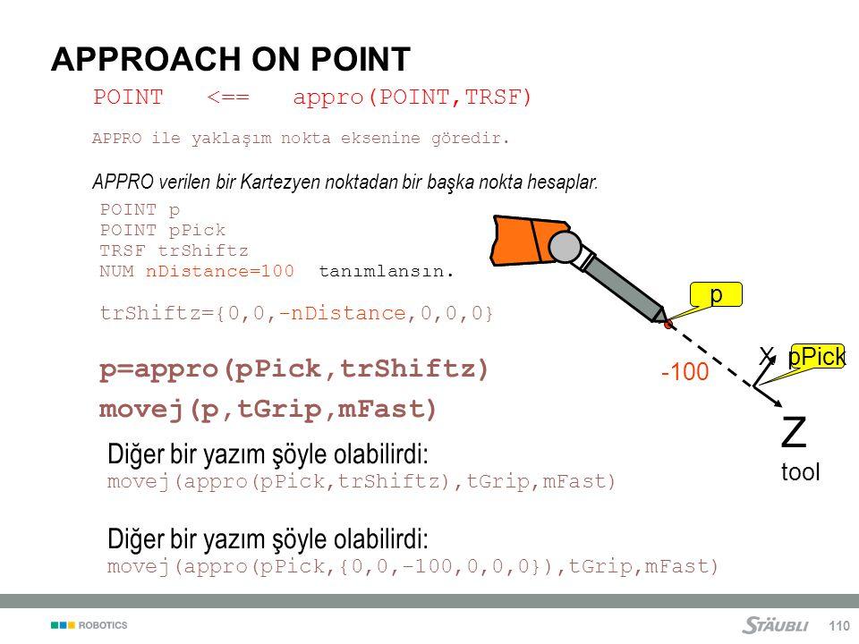 110 APPROACH ON POINT p X Z tool X pPick -100 Diğer bir yazım şöyle olabilirdi: movej(appro(pPick,trShiftz),tGrip,mFast) Diğer bir yazım şöyle olabilirdi: movej(appro(pPick,{0,0,-100,0,0,0}),tGrip,mFast) POINT p POINT pPick TRSF trShiftz NUM nDistance=100 tanımlansın.