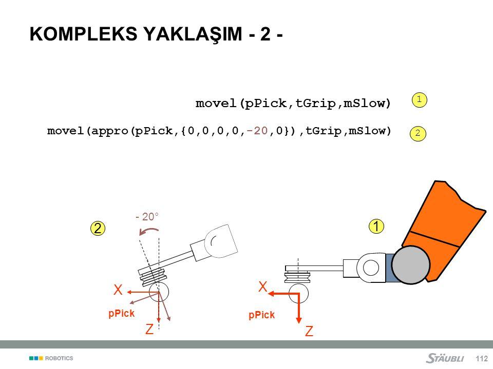 112 KOMPLEKS YAKLAŞIM - 2 - movel(pPick,tGrip,mSlow) 1 1 Z X pPick X Z 2 - 20° 2 movel(appro(pPick,{0,0,0,0,-20,0}),tGrip,mSlow)