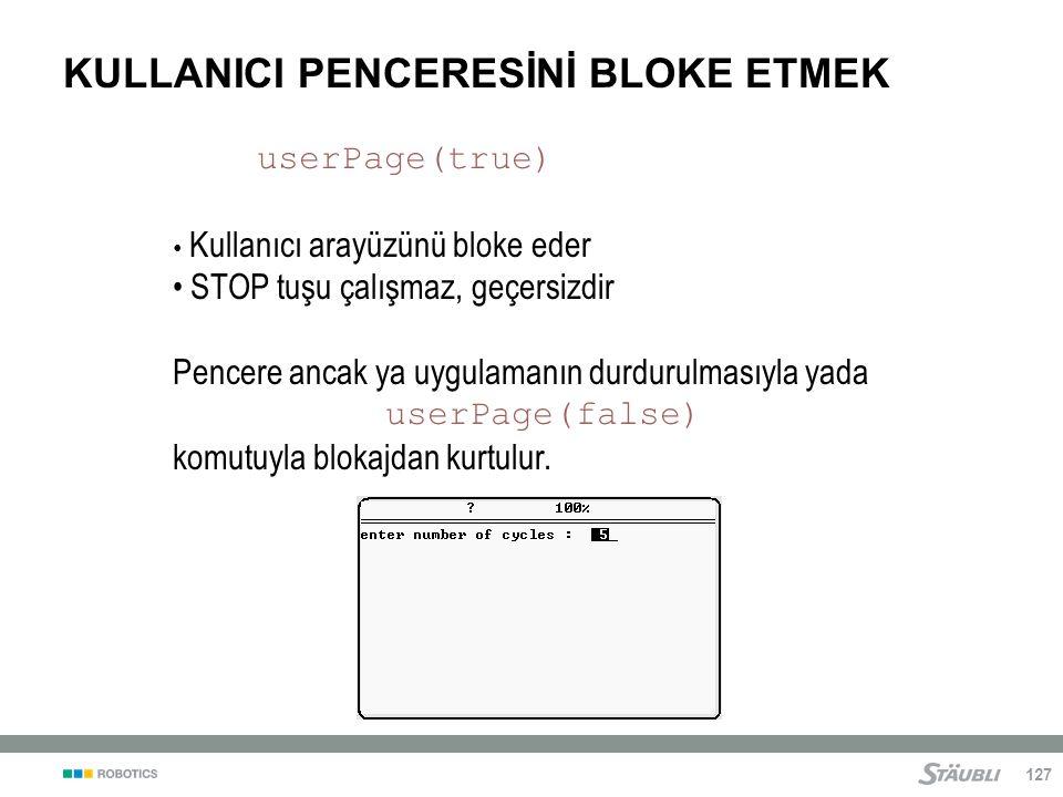 127 KULLANICI PENCERESİNİ BLOKE ETMEK userPage(true) Kullanıcı arayüzünü bloke eder STOP tuşu çalışmaz, geçersizdir Pencere ancak ya uygulamanın durdurulmasıyla yada userPage(false) komutuyla blokajdan kurtulur.