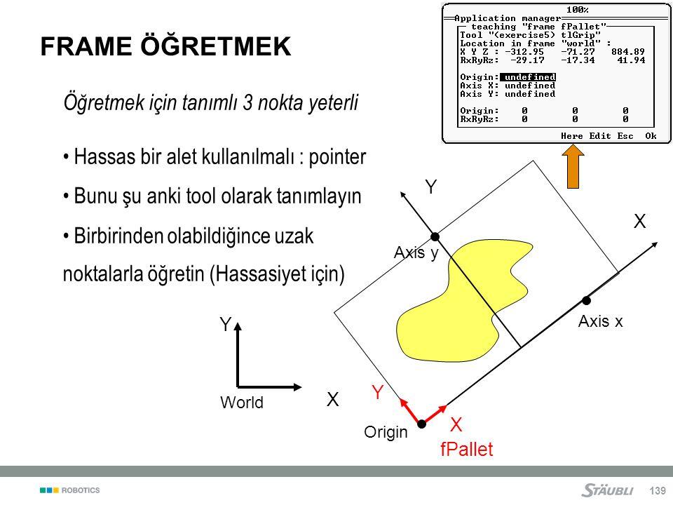 139 FRAME ÖĞRETMEK fPallet X Y X Y World Axis x Axis y Origin X Y Öğretmek için tanımlı 3 nokta yeterli Hassas bir alet kullanılmalı : pointer Bunu şu anki tool olarak tanımlayın Birbirinden olabildiğince uzak noktalarla öğretin (Hassasiyet için)