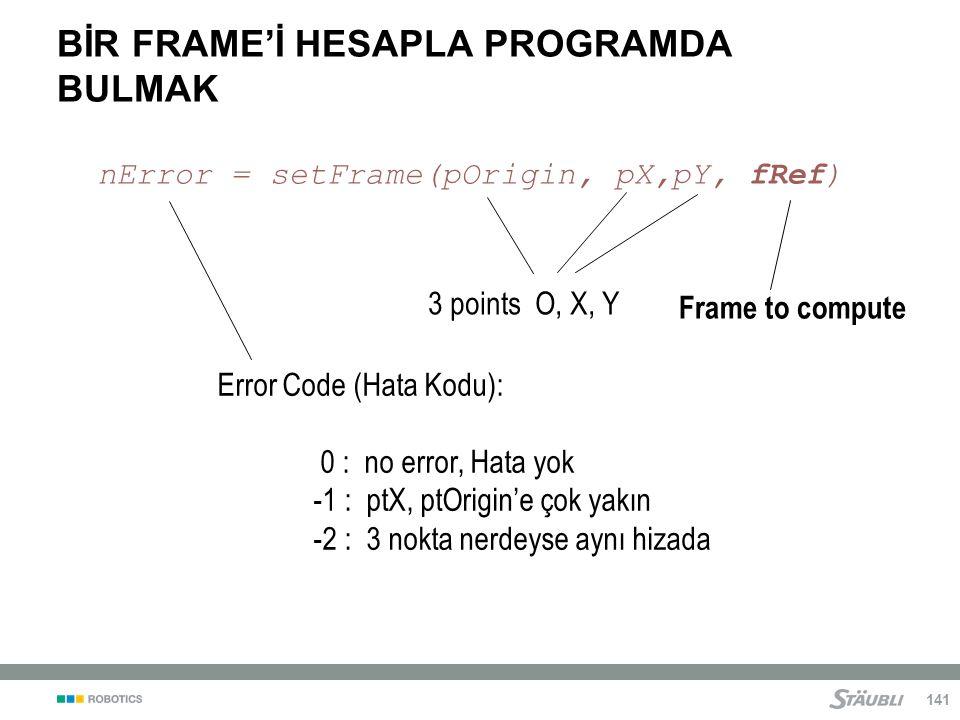 141 BİR FRAME'İ HESAPLA PROGRAMDA BULMAK nError = setFrame(pOrigin, pX,pY, fRef) Frame to compute 3 points O, X, Y Error Code (Hata Kodu): 0 : no error, Hata yok -1 : ptX, ptOrigin'e çok yakın -2 : 3 nokta nerdeyse aynı hizada