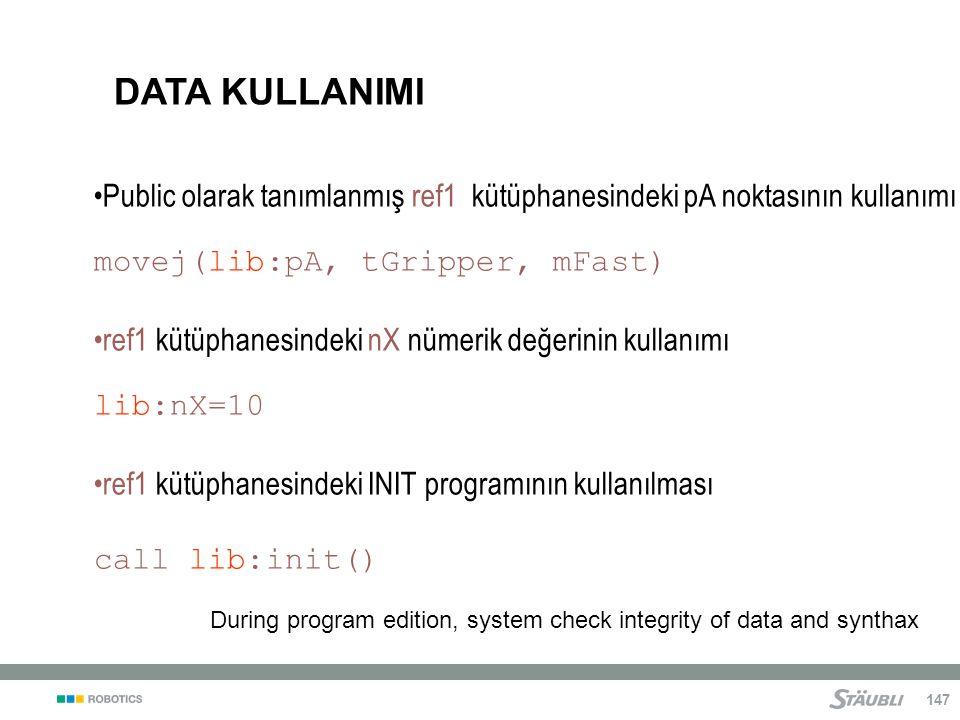 147 Public olarak tanımlanmış ref1 kütüphanesindeki pA noktasının kullanımı movej(lib:pA, tGripper, mFast) ref1 kütüphanesindeki nX nümerik değerinin kullanımı lib:nX=10 ref1 kütüphanesindeki INIT programının kullanılması call lib:init() DATA KULLANIMI During program edition, system check integrity of data and synthax