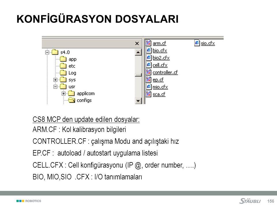 156 KONFİGÜRASYON DOSYALARI CS8 MCP den update edilen dosyalar: ARM.CF : Kol kalibrasyon bilgileri CONTROLLER.CF : çalışma Modu and açılıştaki hız EP.CF : autoload / autostart uygulama listesi CELL.CFX : Cell konfigürasyonu (IP @, order number, ….) BIO, MIO,SIO.CFX : I/O tanımlamaları