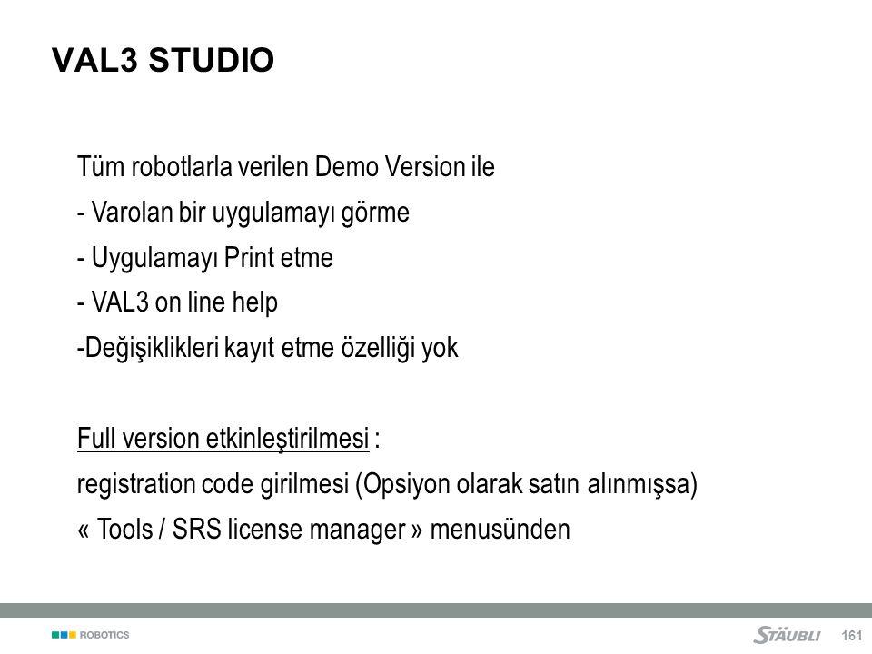 161 VAL3 STUDIO Tüm robotlarla verilen Demo Version ile - Varolan bir uygulamayı görme - Uygulamayı Print etme - VAL3 on line help -Değişiklikleri kayıt etme özelliği yok Full version etkinleştirilmesi : registration code girilmesi (Opsiyon olarak satın alınmışsa) « Tools / SRS license manager » menusünden