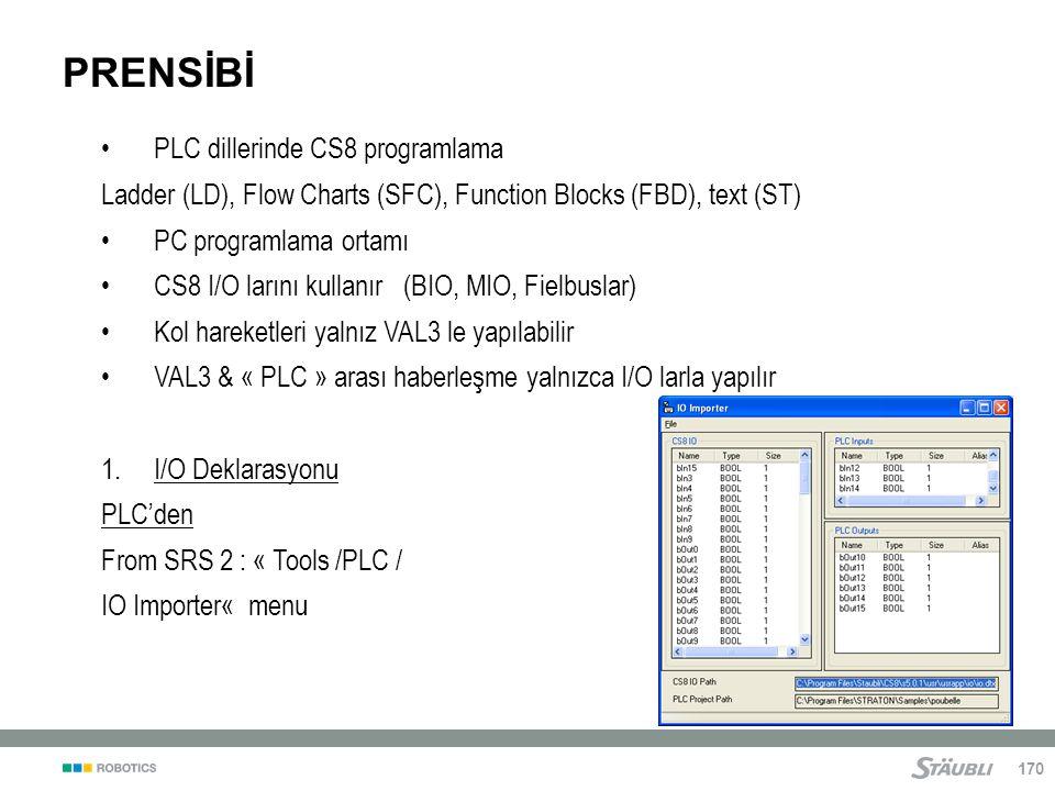 170 PRENSİBİ PLC dillerinde CS8 programlama Ladder (LD), Flow Charts (SFC), Function Blocks (FBD), text (ST) PC programlama ortamı CS8 I/O larını kullanır (BIO, MIO, Fielbuslar) Kol hareketleri yalnız VAL3 le yapılabilir VAL3 & « PLC » arası haberleşme yalnızca I/O larla yapılır 1.I/O Deklarasyonu PLC'den From SRS 2 : « Tools /PLC / IO Importer« menu