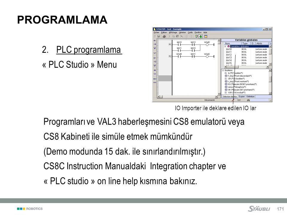 171 PROGRAMLAMA 2.PLC programlama « PLC Studio » Menu IO Importer ile deklare edilen IO lar Programları ve VAL3 haberleşmesini CS8 emulatorü veya CS8 Kabineti ile simüle etmek mümkündür (Demo modunda 15 dak.