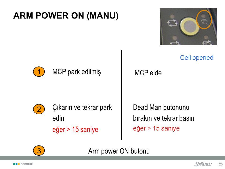 25 ARM POWER ON (MANU) Cell opened 1 2 MCP park edilmiş 3 Arm power ON butonu MCP elde Çıkarın ve tekrar park edin eğer > 15 saniye Dead Man butonunu bırakın ve tekrar basın eğer > 15 saniye
