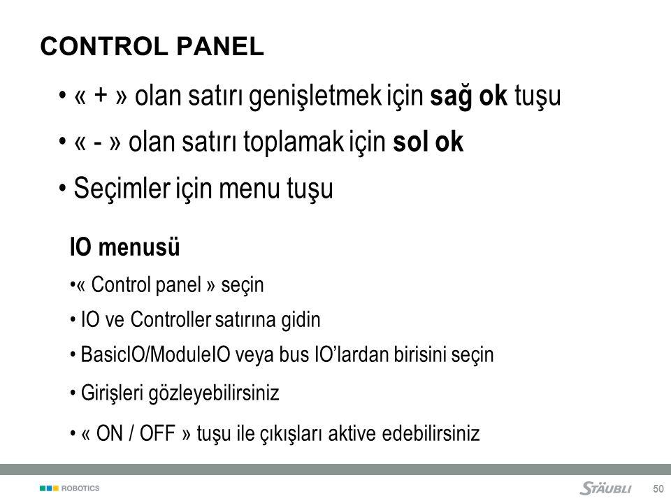 50 CONTROL PANEL « + » olan satırı genişletmek için sağ ok tuşu « - » olan satırı toplamak için sol ok Seçimler için menu tuşu IO menusü « Control panel » seçin IO ve Controller satırına gidin BasicIO/ModuleIO veya bus IO'lardan birisini seçin Girişleri gözleyebilirsiniz « ON / OFF » tuşu ile çıkışları aktive edebilirsiniz