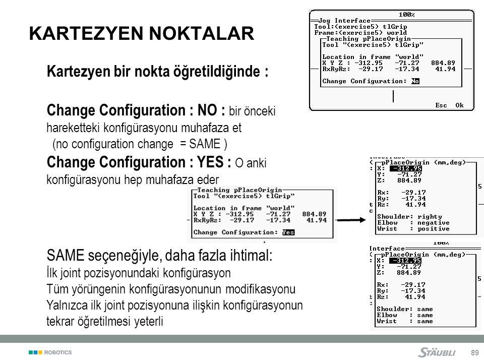 89 KARTEZYEN NOKTALAR Kartezyen bir nokta öğretildiğinde : Change Configuration : NO : bir önceki hareketteki konfigürasyonu muhafaza et (no configuration change = SAME ) Change Configuration : YES : O anki konfigürasyonu hep muhafaza eder SAME seçeneğiyle, daha fazla ihtimal: İlk joint pozisyonundaki konfigürasyon Tüm yörüngenin konfigürasyonunun modifikasyonu Yalnızca ilk joint pozisyonuna ilişkin konfigürasyonun tekrar öğretilmesi yeterli
