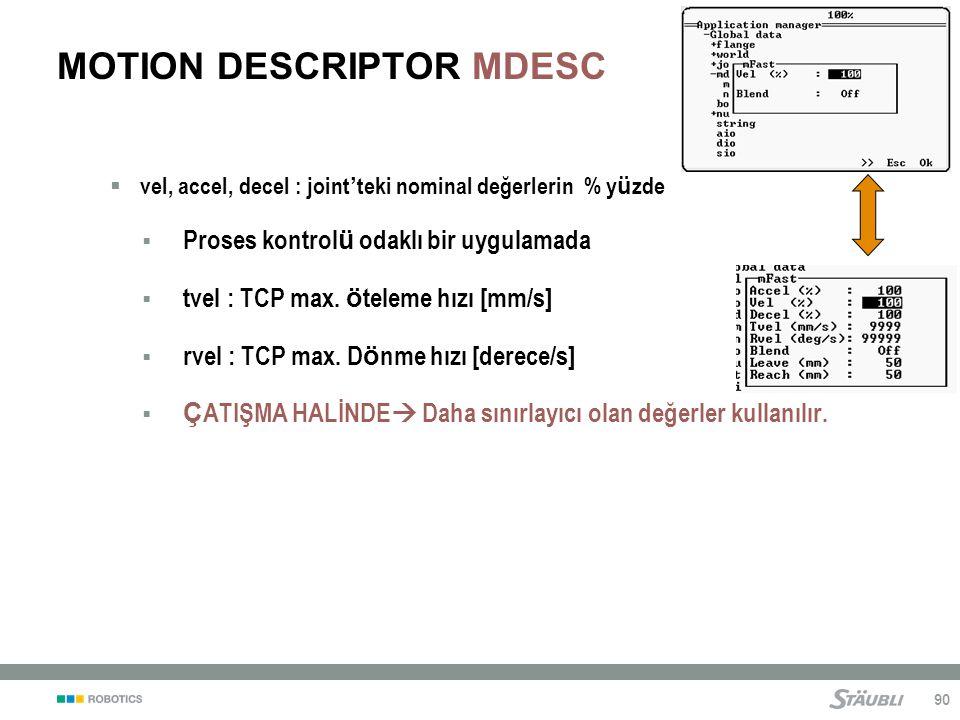 90 MOTION DESCRIPTOR MDESC  vel, accel, decel : joint ' teki nominal değerlerin % y ü zde  Proses kontrol ü odaklı bir uygulamada  tvel : TCP max.