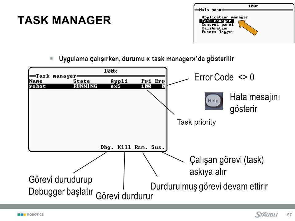 97 TASK MANAGER  Uygulama ç alışırken, durumu « task manager »' da g ö sterilir Görevi durudurup Debugger başlatır Görevi durdurur Çalışan görevi (task) askıya alır Durdurulmuş görevi devam ettirir Task priority Error Code <> 0 Hata mesajını gösterir