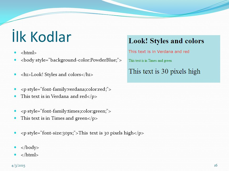 İlk Kodlar Look! Styles and colors This text is in Verdana and red This text is in Times and green This text is 30 pixels high 4/3/201516