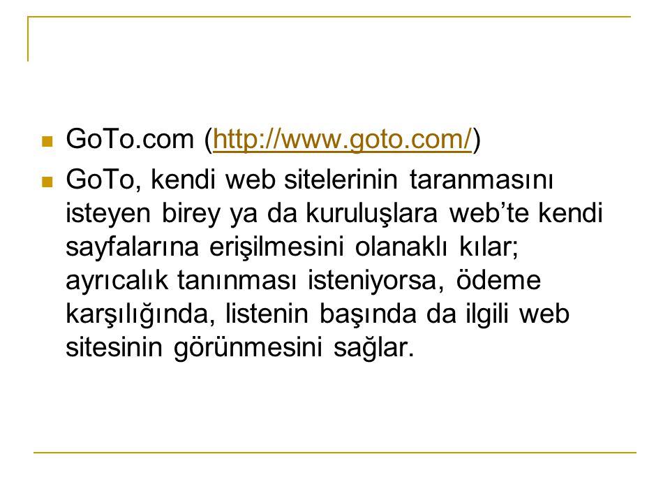 GoTo.com (http://www.goto.com/)http://www.goto.com/ GoTo, kendi web sitelerinin taranmasını isteyen birey ya da kuruluşlara web'te kendi sayfalarına e