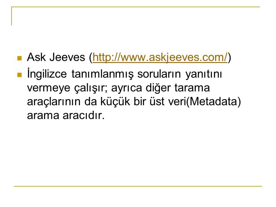 Ask Jeeves (http://www.askjeeves.com/)http://www.askjeeves.com/ İngilizce tanımlanmış soruların yanıtını vermeye çalışır; ayrıca diğer tarama araçları