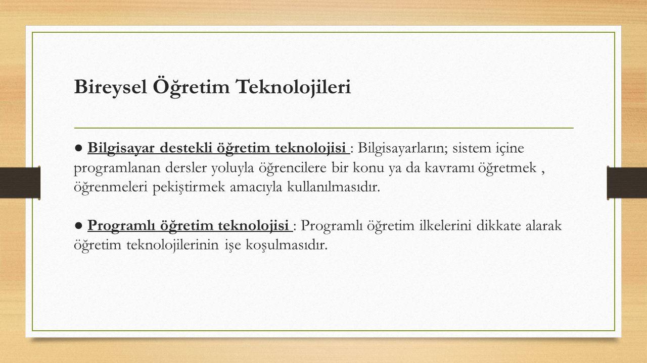Bireysel Öğretim Teknolojileri ● Bilgisayar destekli öğretim teknolojisi : Bilgisayarların; sistem içine programlanan dersler yoluyla öğrencilere bir