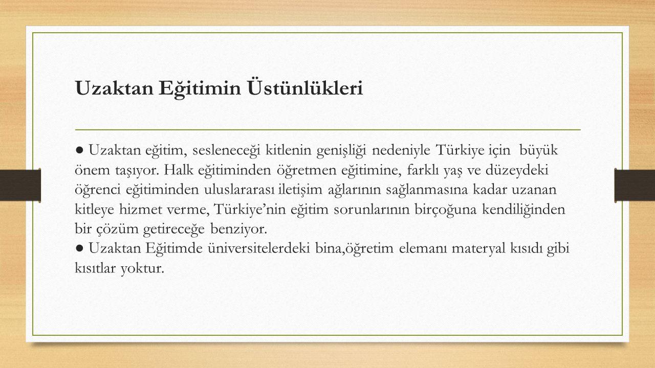 Uzaktan Eğitimin Üstünlükleri ● Uzaktan eğitim, sesleneceği kitlenin genişliği nedeniyle Türkiye için büyük önem taşıyor. Halk eğitiminden öğretmen eğ