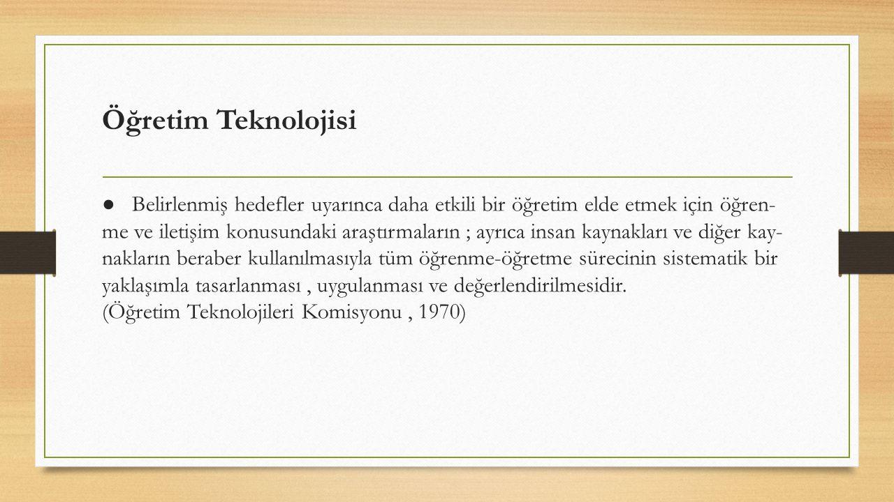 Öğretim Teknolojisi ● Belirlenmiş hedefler uyarınca daha etkili bir öğretim elde etmek için öğren- me ve iletişim konusundaki araştırmaların ; ayrıca