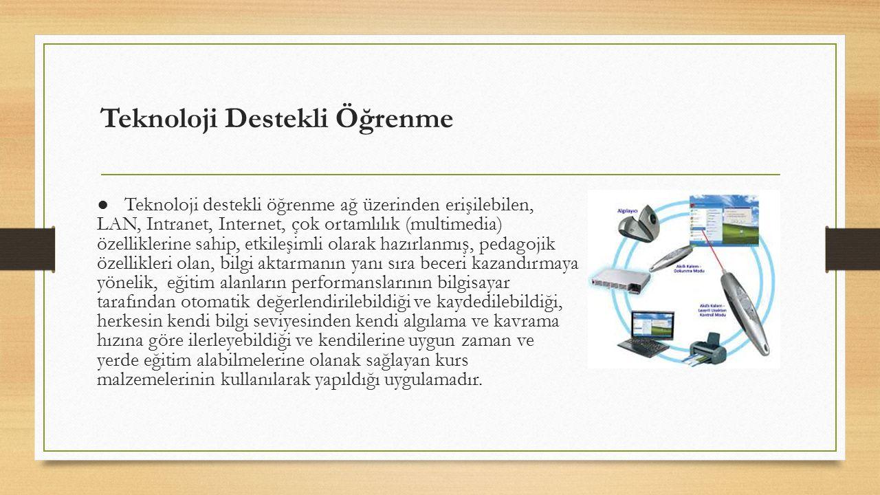Teknoloji Destekli Öğrenme ● Teknoloji destekli öğrenme ağ üzerinden erişilebilen, LAN, Intranet, Internet, çok ortamlılık (multimedia) özelliklerine