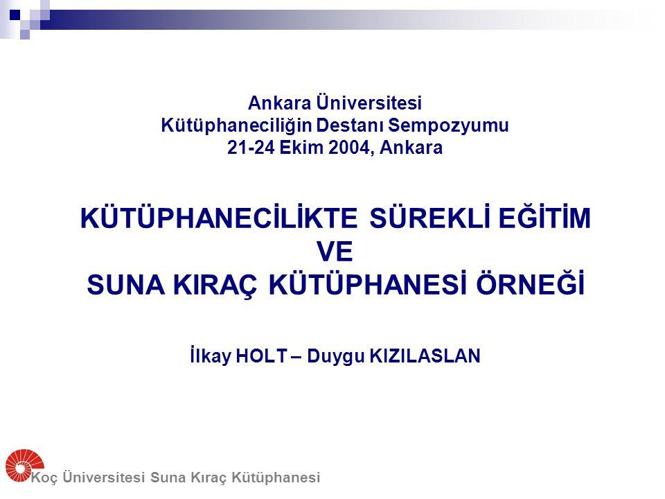 Koç Üniversitesi Suna Kıraç Kütüphanesi Ankara Üniversitesi Kütüphaneciliğin Destanı Sempozyumu 21-24 Ekim 2004, Ankara KÜTÜPHANECİLİKTE SÜREKLİ EĞİTİ