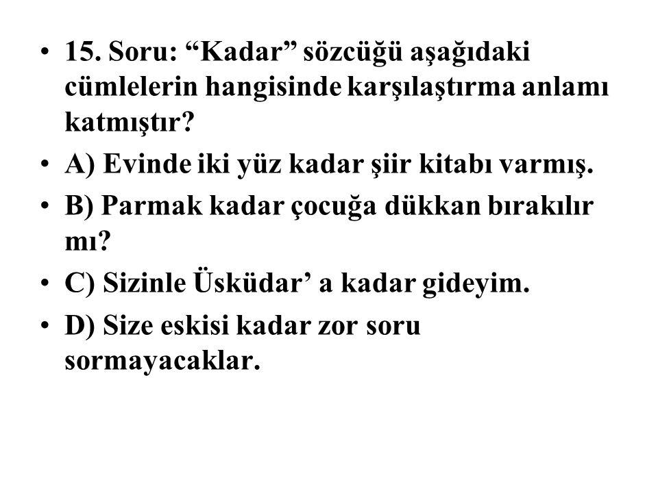15.Soru: Kadar sözcüğü aşağıdaki cümlelerin hangisinde karşılaştırma anlamı katmıştır.