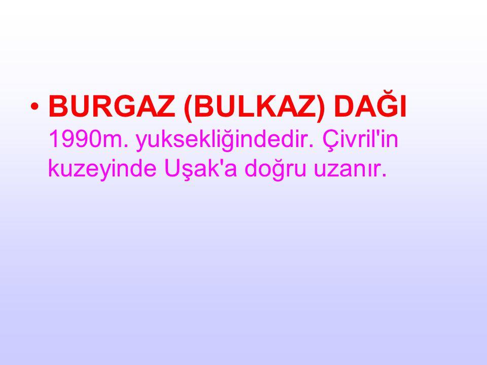 BURGAZ (BULKAZ) DAĞI 1990m. yuksekliğindedir. Çivril'in kuzeyinde Uşak'a doğru uzanır.
