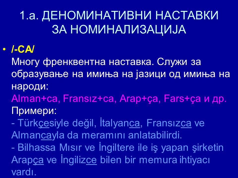 1.a. ДЕНОМИНАТИВНИ НАСТАВКИ ЗА НОМИНАЛИЗАЦИЈА /-CA/ Многу френквентна наставка. Служи за образување на имиња на јазици од имиња на народи: Alman+ca, F
