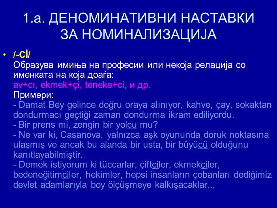 1.a. ДЕНОМИНАТИВНИ НАСТАВКИ ЗА НОМИНАЛИЗАЦИЈА /-Cİ/ Образува имиња на професии или некоја релација со именката на која доаѓа: av+cı, ekmek+çi, teneke+