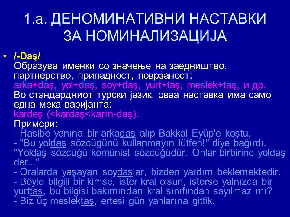 1.a. ДЕНОМИНАТИВНИ НАСТАВКИ ЗА НОМИНАЛИЗАЦИЈА /-Daş/ Образува именки со значење на заедништво, партнерство, припадност, поврзаност: arka+daş, yol+daş,