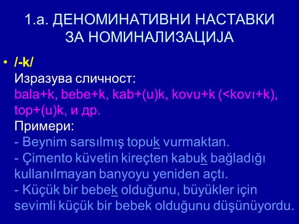 1.a. ДЕНОМИНАТИВНИ НАСТАВКИ ЗА НОМИНАЛИЗАЦИЈА /-k/ Изразува сличност: bala+k, bebe+k, kab+(u)k, kovu+k (<kovı+k), top+(u)k, и др. Примери: - Beynim sa