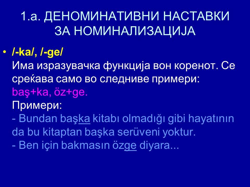 1.a. ДЕНОМИНАТИВНИ НАСТАВКИ ЗА НОМИНАЛИЗАЦИЈА /-ka/, /-ge/ Има изразувачка функција вон коренот. Се среќава само во следниве примери: baş+ka, öz+ge. П