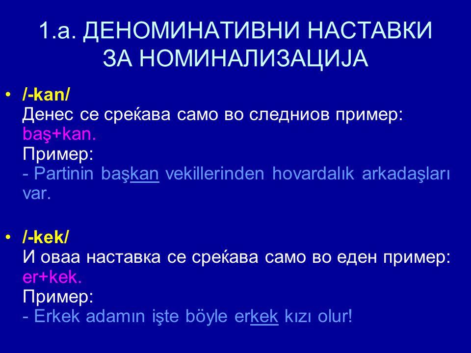 1.a. ДЕНОМИНАТИВНИ НАСТАВКИ ЗА НОМИНАЛИЗАЦИЈА /-kan/ Денес се среќава само во следниов пример: baş+kan. Пример: - Partinin başkan vekillerinden hovard