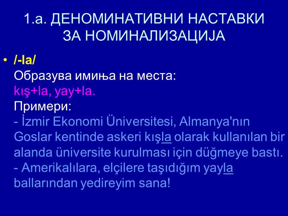 1.a. ДЕНОМИНАТИВНИ НАСТАВКИ ЗА НОМИНАЛИЗАЦИЈА /-la/ Образува имиња на места: kış+la, yay+la. Примери: - İzmir Ekonomi Üniversitesi, Almanya'nın Goslar