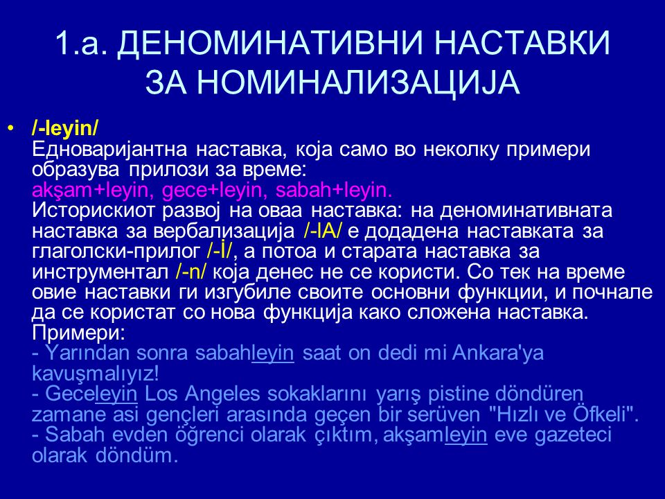 1.a. ДЕНОМИНАТИВНИ НАСТАВКИ ЗА НОМИНАЛИЗАЦИЈА /-leyin/ Едноваријантна наставка, која само во неколку примери образува прилози за време: akşam+leyin, g