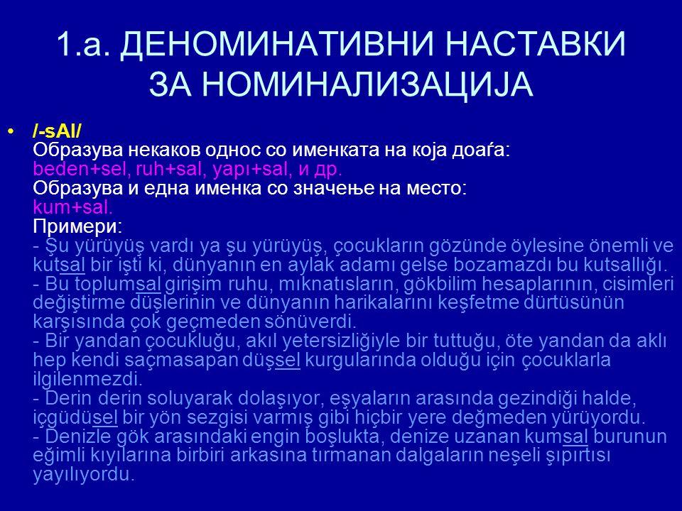 1.a. ДЕНОМИНАТИВНИ НАСТАВКИ ЗА НОМИНАЛИЗАЦИЈА /-sAl/ Образува некаков однос со именката на која доаѓа: beden+sel, ruh+sal, yapı+sal, и др. Образува и